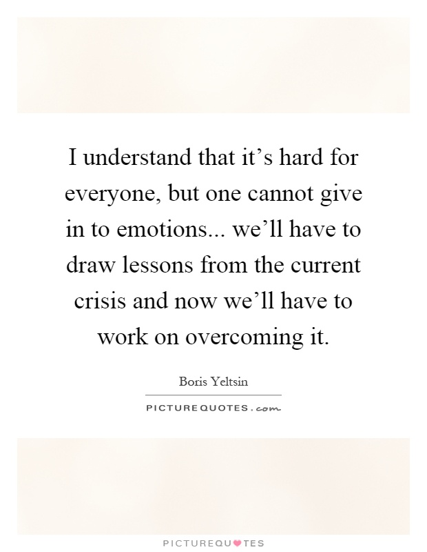 I understand that it's hard for everyone, but one cannot give in to emotions... we'll have to draw lessons from the current crisis and now we'll have to work on overcoming it Picture Quote #1