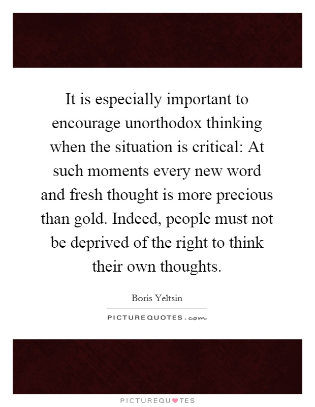 It is especially important to encourage unorthodox thinking when the situation is critical: At such moments every new word and fresh thought is more precious than gold. Indeed, people must not be deprived of the right to think their own thoughts Picture Quote #1