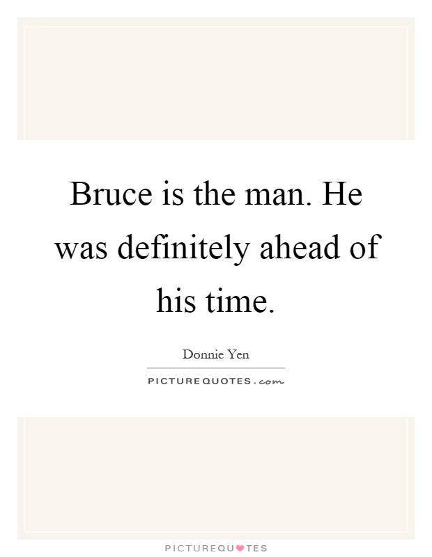 Bruce is the man. He was definitely ahead of his time Picture Quote #1