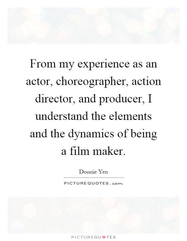 From my experience as an actor, choreographer, action director, and producer, I understand the elements and the dynamics of being a film maker Picture Quote #1