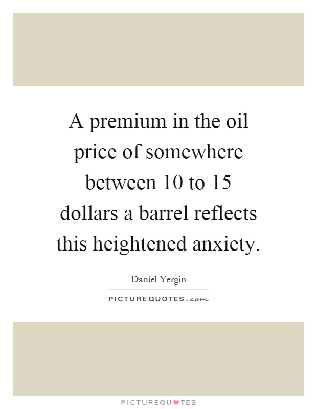 A premium in the oil price of somewhere between 10 to 15 dollars a barrel reflects this heightened anxiety Picture Quote #1
