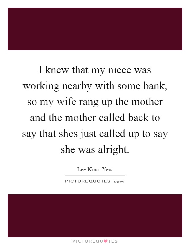 I knew that my niece was working nearby with some bank, so my wife rang up the mother and the mother called back to say that shes just called up to say she was alright Picture Quote #1