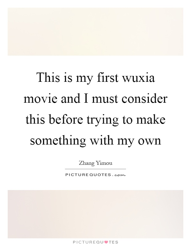 This is my first wuxia movie and I must consider this before trying to make something with my own Picture Quote #1