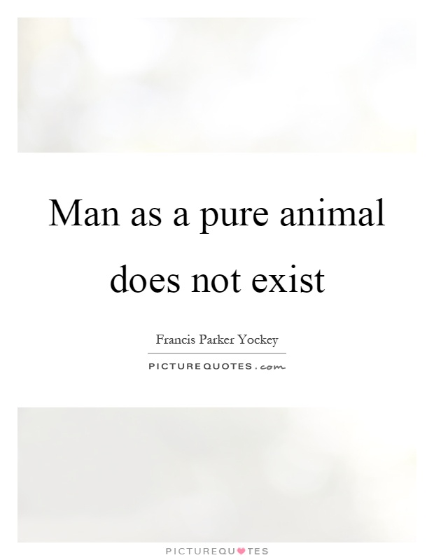 Man as a pure animal does not exist Picture Quote #1
