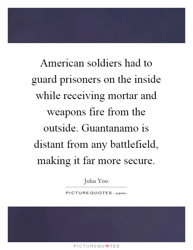 American soldiers had to guard prisoners on the inside while receiving mortar and weapons fire from the outside. Guantanamo is distant from any battlefield, making it far more secure Picture Quote #1