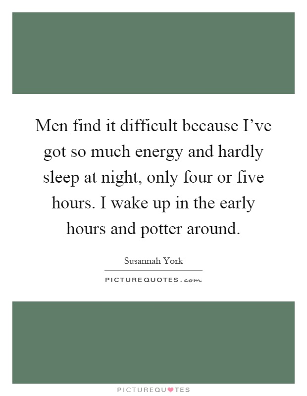 Men find it difficult because I've got so much energy and hardly sleep at night, only four or five hours. I wake up in the early hours and potter around Picture Quote #1