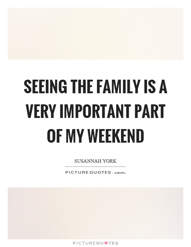 Seeing the family is a very important part of my weekend Picture Quote #1