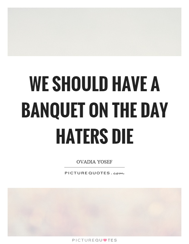 We should have a banquet on the day haters die Picture Quote #1