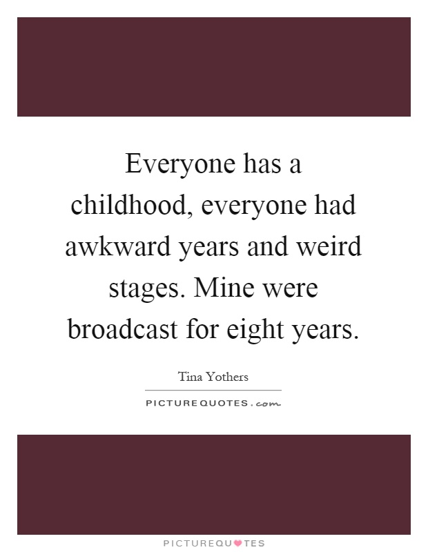 Everyone has a childhood, everyone had awkward years and weird stages. Mine were broadcast for eight years Picture Quote #1