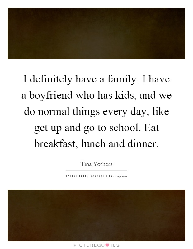 I definitely have a family. I have a boyfriend who has kids, and we do normal things every day, like get up and go to school. Eat breakfast, lunch and dinner Picture Quote #1