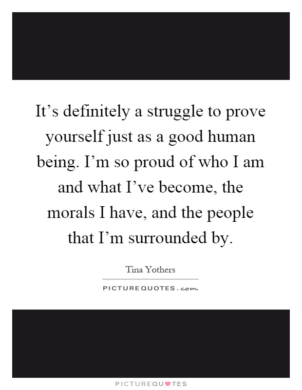 It's definitely a struggle to prove yourself just as a good human being. I'm so proud of who I am and what I've become, the morals I have, and the people that I'm surrounded by Picture Quote #1