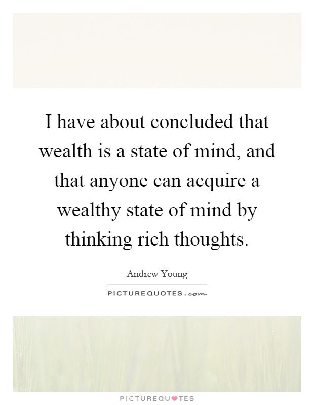 I have about concluded that wealth is a state of mind, and that anyone can acquire a wealthy state of mind by thinking rich thoughts Picture Quote #1