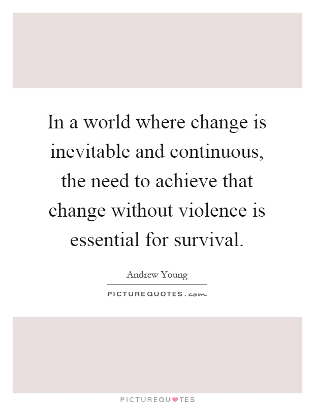 In a world where change is inevitable and continuous, the need to achieve that change without violence is essential for survival Picture Quote #1
