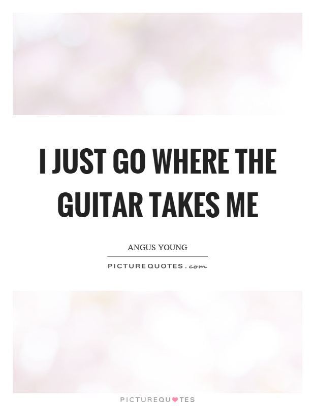 I just go where the guitar takes me Picture Quote #1