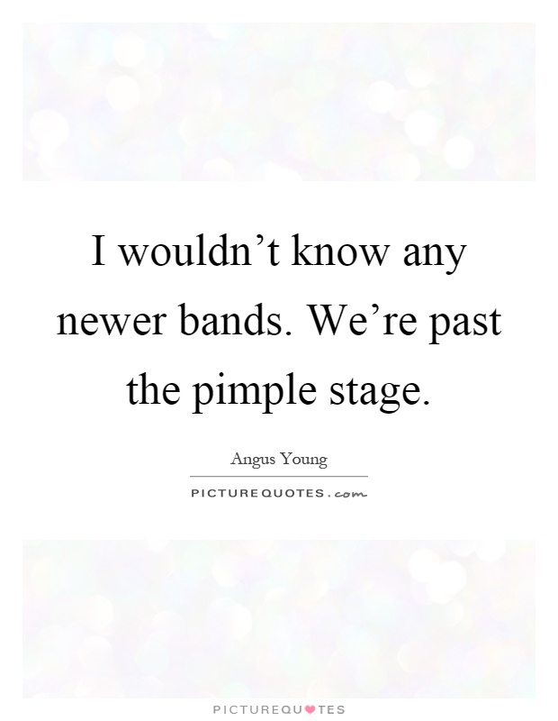 I wouldn't know any newer bands. We're past the pimple stage Picture Quote #1