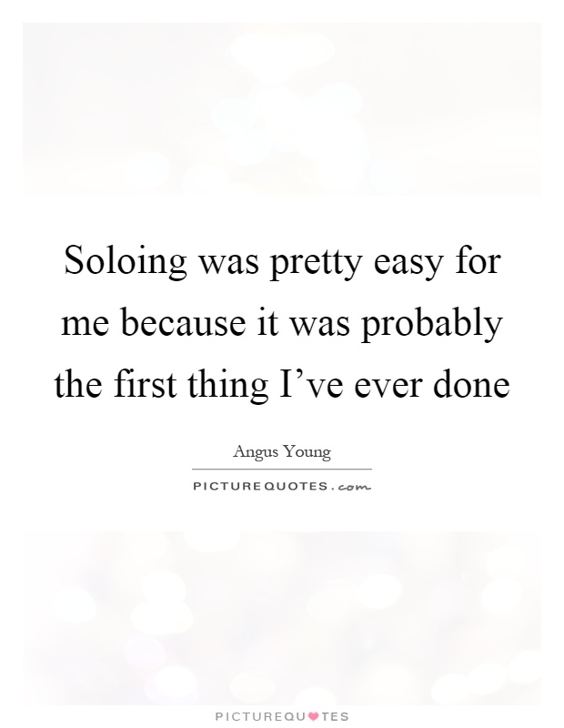 Soloing was pretty easy for me because it was probably the first thing I've ever done Picture Quote #1