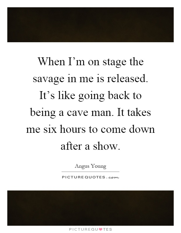 When I'm on stage the savage in me is released. It's like going back to being a cave man. It takes me six hours to come down after a show Picture Quote #1