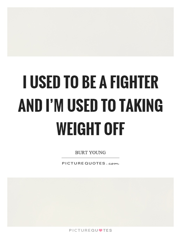 I used to be a fighter and I'm used to taking weight off Picture Quote #1
