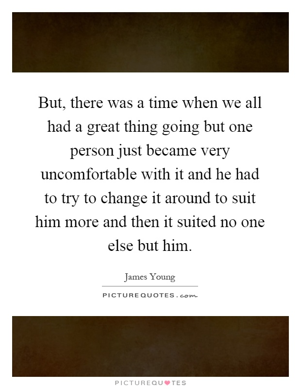 But, there was a time when we all had a great thing going but one person just became very uncomfortable with it and he had to try to change it around to suit him more and then it suited no one else but him Picture Quote #1
