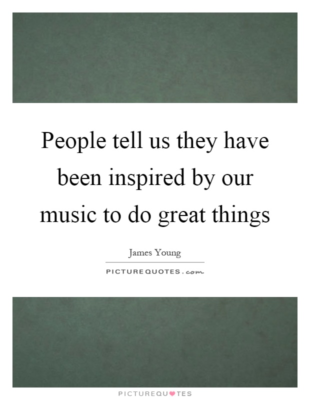 People tell us they have been inspired by our music to do great things Picture Quote #1