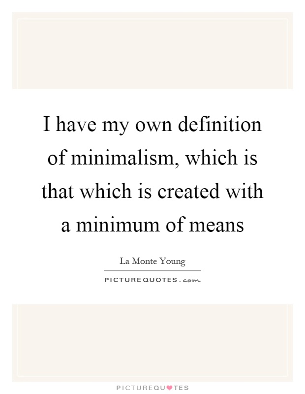 I have my own definition of minimalism, which is that which is created with a minimum of means Picture Quote #1