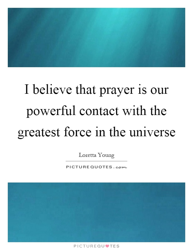 I believe that prayer is our powerful contact with the greatest force in the universe Picture Quote #1