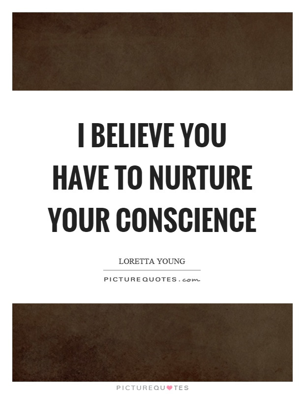 I believe you have to nurture your conscience Picture Quote #1