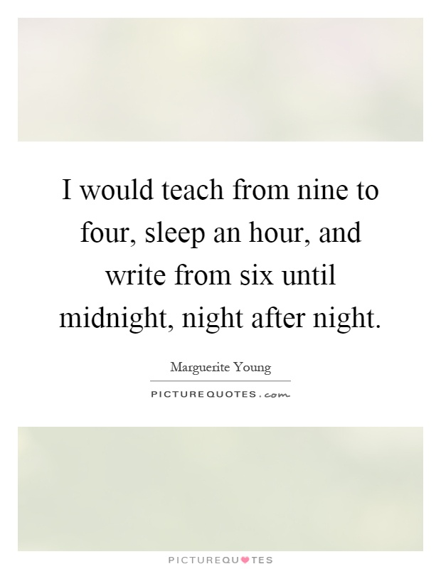I would teach from nine to four, sleep an hour, and write from six until midnight, night after night Picture Quote #1