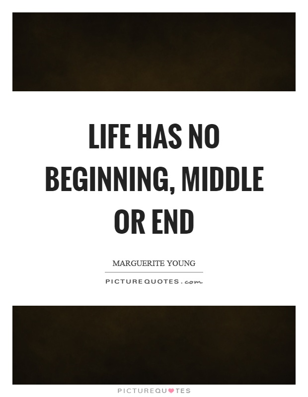 Life has no beginning, middle or end Picture Quote #1
