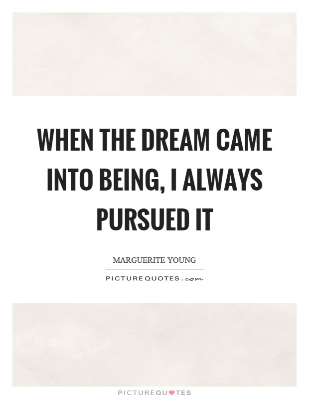 When the dream came into being, I always pursued it Picture Quote #1