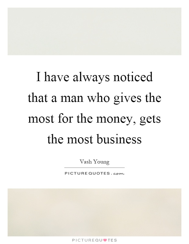I have always noticed that a man who gives the most for the money, gets the most business Picture Quote #1