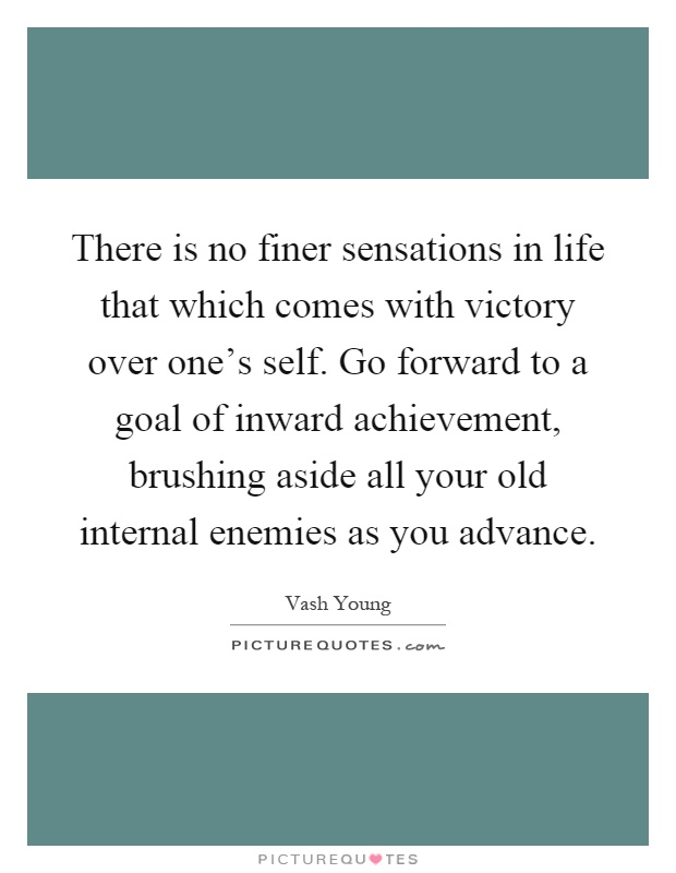 There is no finer sensations in life that which comes with victory over one's self. Go forward to a goal of inward achievement, brushing aside all your old internal enemies as you advance Picture Quote #1