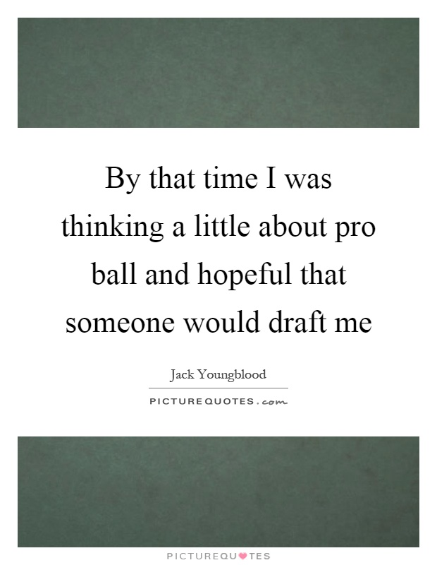 By that time I was thinking a little about pro ball and hopeful that someone would draft me Picture Quote #1