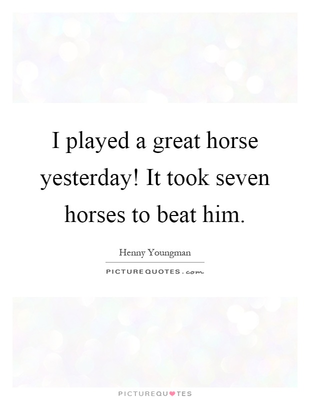 I played a great horse yesterday! It took seven horses to beat him Picture Quote #1