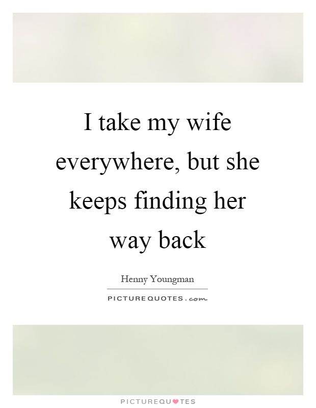 I take my wife everywhere, but she keeps finding her way back Picture Quote #1