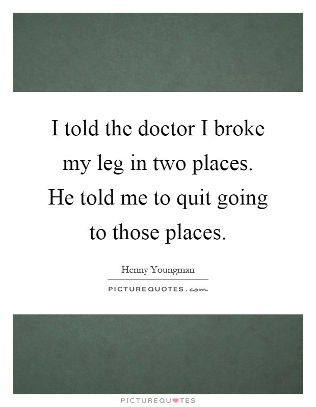 I told the doctor I broke my leg in two places. He told me to quit going to those places Picture Quote #1