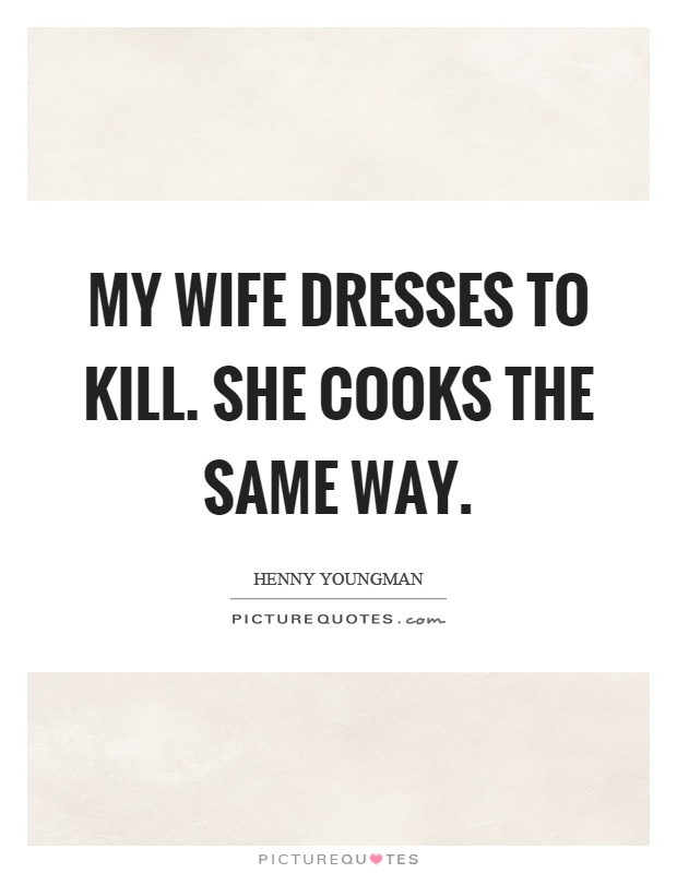 My wife dresses to kill. She cooks the same way Picture Quote #1