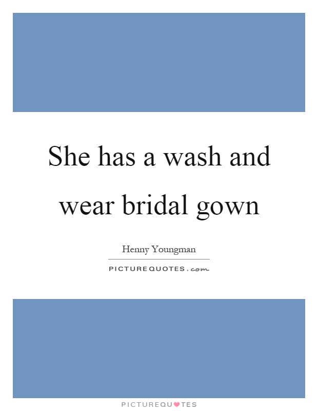She has a wash and wear bridal gown Picture Quote #1