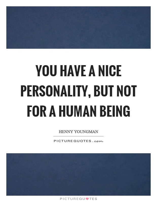 You have a nice personality, but not for a human being Picture Quote #1