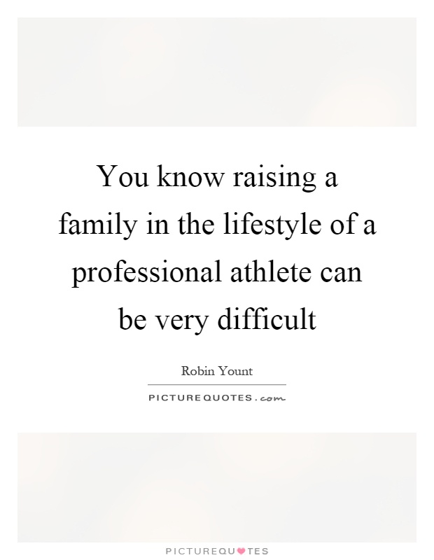 You know raising a family in the lifestyle of a professional athlete can be very difficult Picture Quote #1