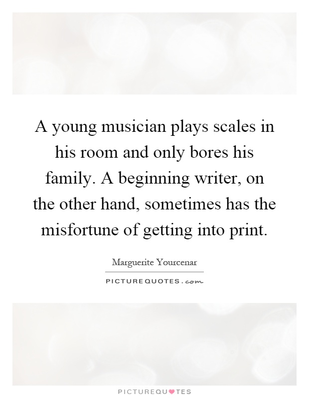 A young musician plays scales in his room and only bores his family. A beginning writer, on the other hand, sometimes has the misfortune of getting into print Picture Quote #1