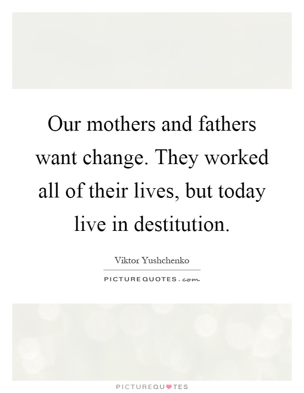 Our mothers and fathers want change. They worked all of their lives, but today live in destitution Picture Quote #1