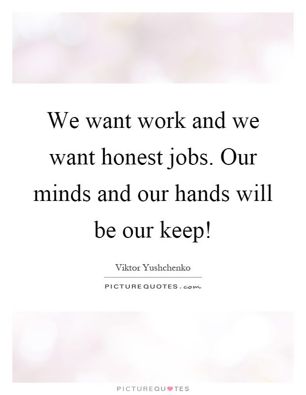 We want work and we want honest jobs. Our minds and our hands will be our keep! Picture Quote #1