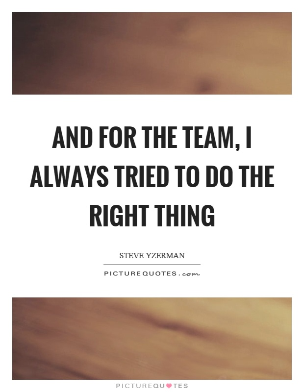 And for the team, I always tried to do the right thing Picture Quote #1