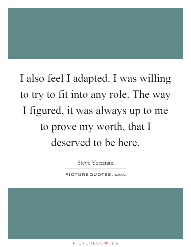 I also feel I adapted. I was willing to try to fit into any role. The way I figured, it was always up to me to prove my worth, that I deserved to be here Picture Quote #1