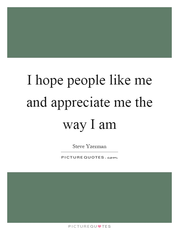 I hope people like me and appreciate me the way I am Picture Quote #1