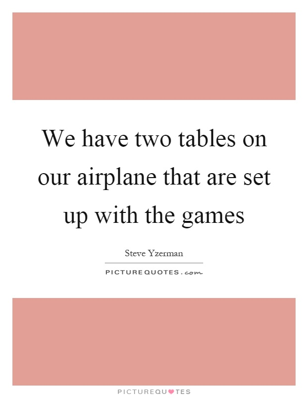 We have two tables on our airplane that are set up with the games Picture Quote #1