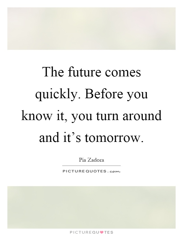 The future comes quickly. Before you know it, you turn around and it's tomorrow Picture Quote #1