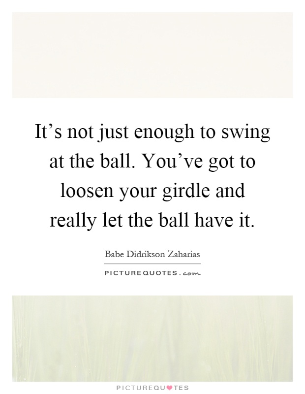 It's not just enough to swing at the ball. You've got to loosen your girdle and really let the ball have it Picture Quote #1