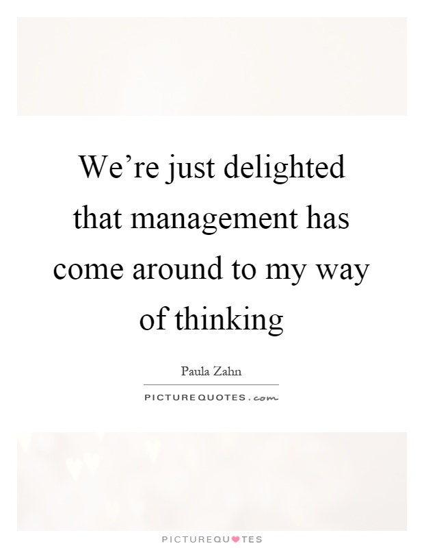 We're just delighted that management has come around to my way of thinking Picture Quote #1